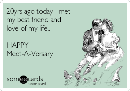 20yrs ago today I met my best friend and love of my life..  HAPPY Meet-A-Versary