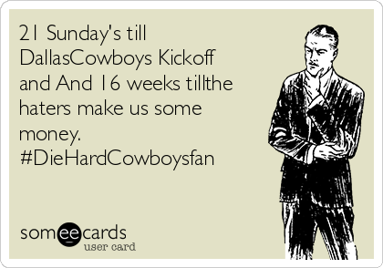 21 Sunday's till DallasCowboys Kickoff and And 16 weeks tillthe haters make us some money. #DieHardCowboysfan