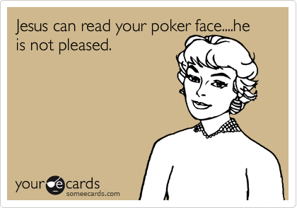 Jesus can read your poker face....he is not pleased.