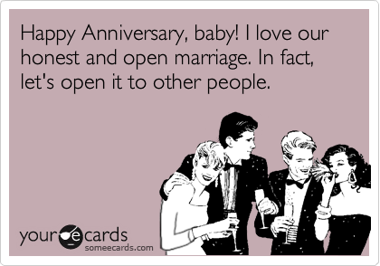 Happy Anniversary, baby! I love our honest and open marriage. In fact, let's open it to other people.