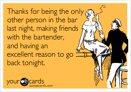 Thanks for being the only other person in the bar last night, making friends with the bartender, and having an excellent reason to go back tonight.