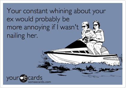 Your constant whining about your ex would probably be more annoying if I wasn't nailing her.