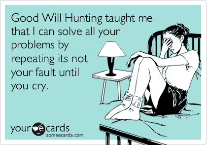 Good Will Hunting taught methat I can solve all yourproblems byrepeating its notyour fault until you cry.