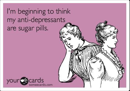 I'm beginning to think  my anti-depressants are sugar pills.