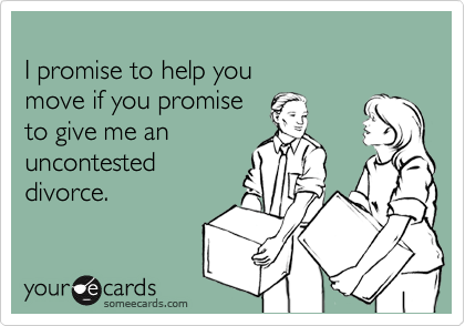 I promise to help you  move if you promise  to give me an  uncontested divorce.