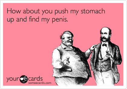 How about you push my stomach up and find my penis.