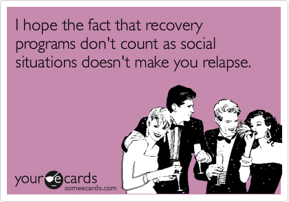 I hope the fact that recovery programs don't count as social situations doesn't make you relapse.