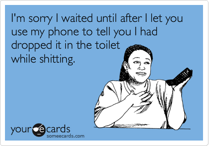 I'm sorry I waited until after I let you use my phone to tell you I had dropped it in the toiletwhile shitting.