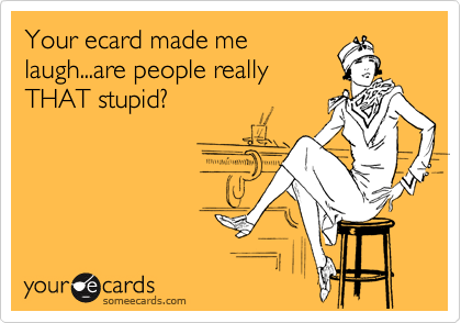 Your ecard made me laugh...are people really THAT stupid?