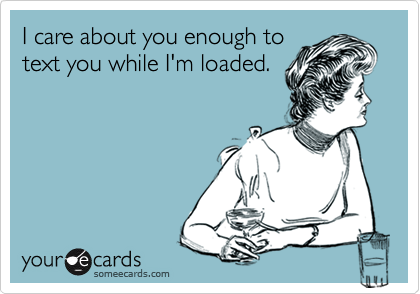 I care about you enough totext you while I'm loaded.