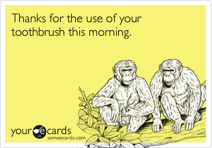Thanks for the use of your toothbrush this morning.
