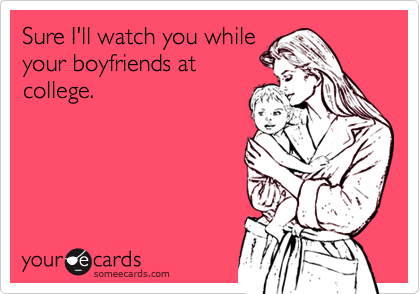 Sure I'll watch you whileyour boyfriends atcollege.