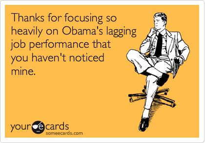 Thanks for focusing so heavily on Obama's lagging job performance that you haven't noticed mine.