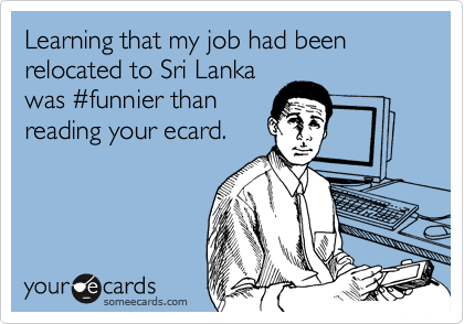 Learning that my job had been relocated to Sri Lanka was %23funnier than reading your ecard.