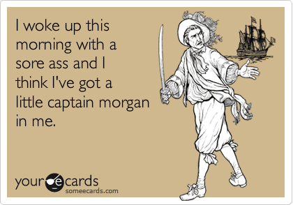 I woke up thismorning with asore ass and Ithink I've got alittle captain morganin me.
