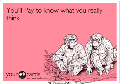 You'll Pay to know what you really think.