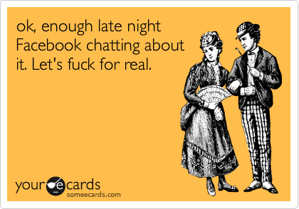 ok, enough late night Facebook chatting about it. Let's fuck for real.