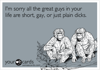 I'm sorry all the great guys in your life are short, gay, or just plain dicks.