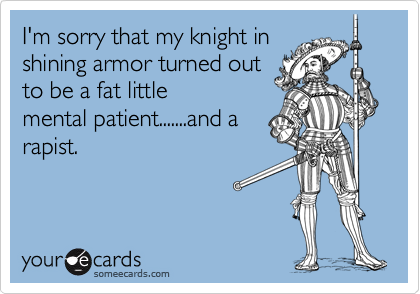 I'm sorry that my knight inshining armor turned outto be a fat little mental patient.......and arapist.