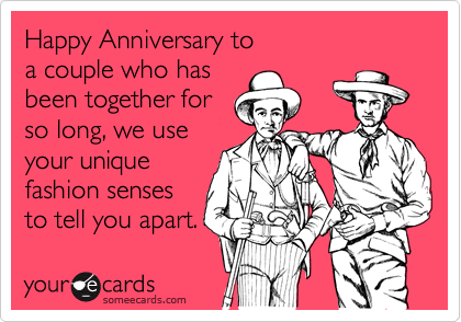 Happy Anniversary to a couple who has been together for so long, we use your unique  fashion senses  to tell you apart.