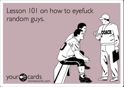 Lesson 101 on how to eyefuckrandom guys.