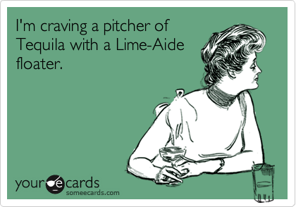 I'm craving a pitcher ofTequila with a Lime-Aidefloater.