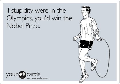 If stupidity were in theOlympics, you'd win theNobel Prize.