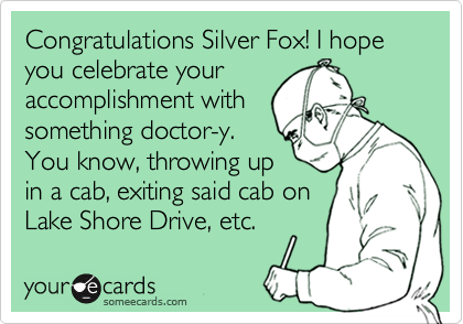Congratulations Silver Fox! I hope you celebrate your accomplishment with something doctor-y.  You know, throwing up in a cab, exiting said cab on Lake Shore Drive, etc.