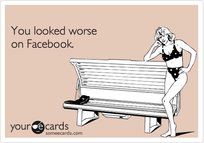 You looked worseon Facebook.
