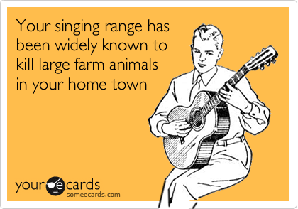 Your singing range hasbeen widely known tokill large farm animalsin your home town
