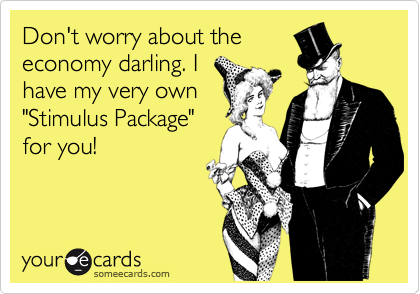 """Don't worry about theeconomy darling. Ihave my very own""""Stimulus Package""""for you!"""