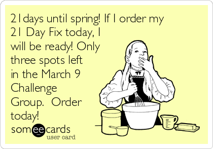 21days until spring! If I order my 21 Day Fix today, I will be ready! Only three spots left in the March 9 Challenge Group.  Order today!