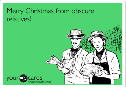 Merry Christmas from obscure relatives!