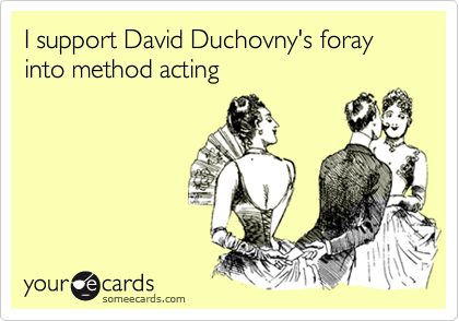 I support David Duchovny's foray into method acting