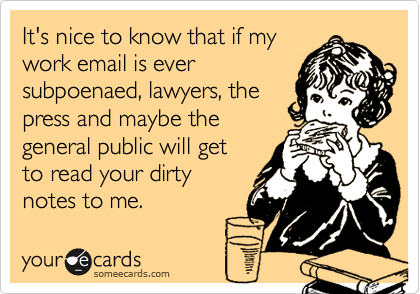 It's nice to know that if mywork email is eversubpoenaed, lawyers, thepress and maybe thegeneral public will get to read your dirtynotes to me.