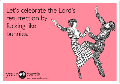 Let's celebrate the Lord'sresurrection byfucking likebunnies.