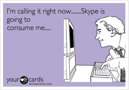 I'm calling it right now........Skype is going to consume me.....