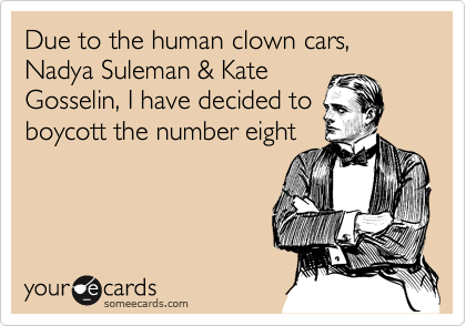 Due to the human clown cars, Nadya Suleman & Kate