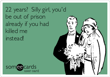 22 years?  Silly girl, you'd be out of prison already if you had killed me instead!