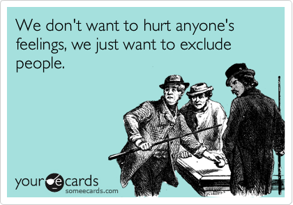 We don't want to hurt anyone's feelings, we just want to exclude people.