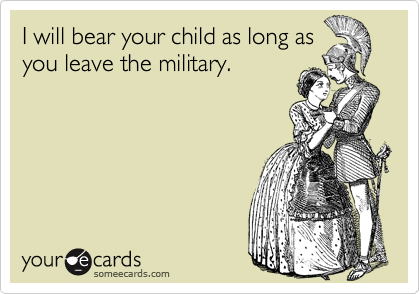 I will bear your child as long as you leave the military.