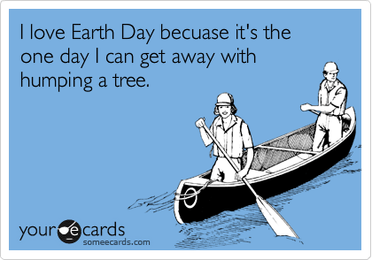 I love Earth Day becuase it's the one day I can get away with