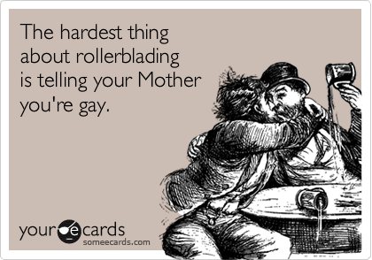 The hardest thingabout rollerbladingis telling your Motheryou're gay.