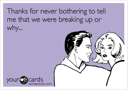 Thanks for never bothering to tell me that we were breaking up or why...