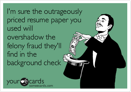 I'm sure the outrageouslypriced resume paper youused willovershadow thefelony fraud they'llfind in thebackground check