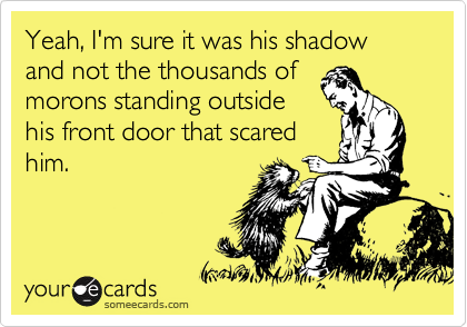 Yeah, I'm sure it was his shadow and not the thousands of morons standing outside his front door that scared him.