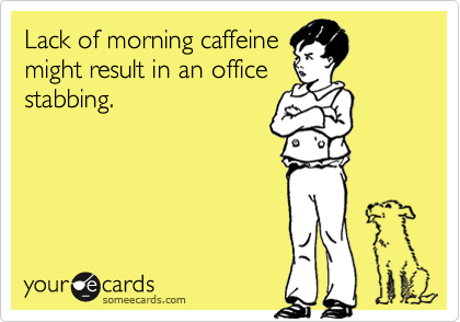 Lack of morning caffeine