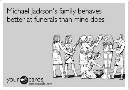 Michael Jackson's family behaves better at funerals than mine does.