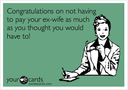 Congratulations on not havingto pay your ex-wife as muchas you thought you wouldhave to!