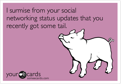 I surmise from your social networking status updates that you recently got some tail.